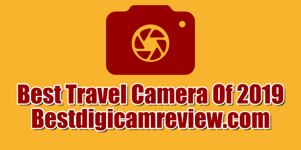 Best Travel Camera Of 2019 Comparisons and Buying Guide